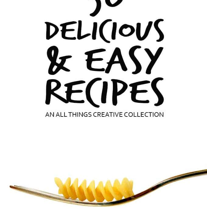 50 Delicious and Easy Recipes - An All Things Creative Collection