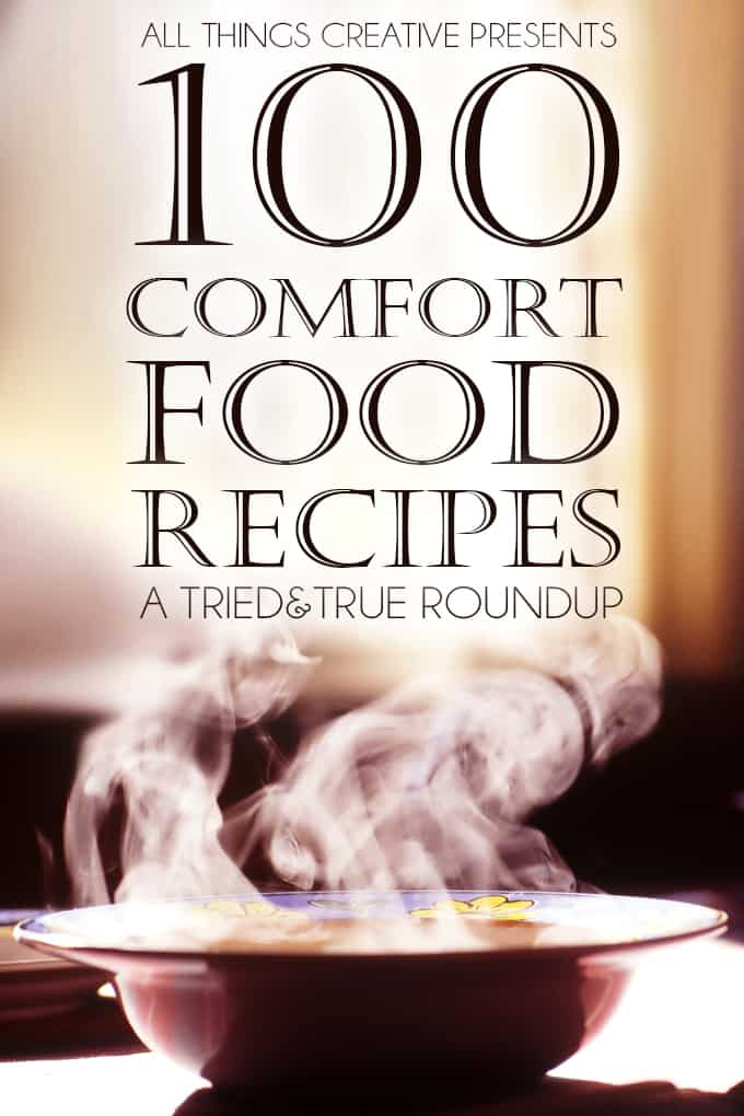 100 Comfort Food Recipes to calm the spirit and warm the soul from All Things Creative and Tried & True!
